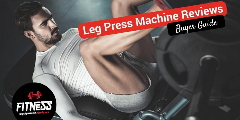 Best Leg Press Machines Reviewed 2019